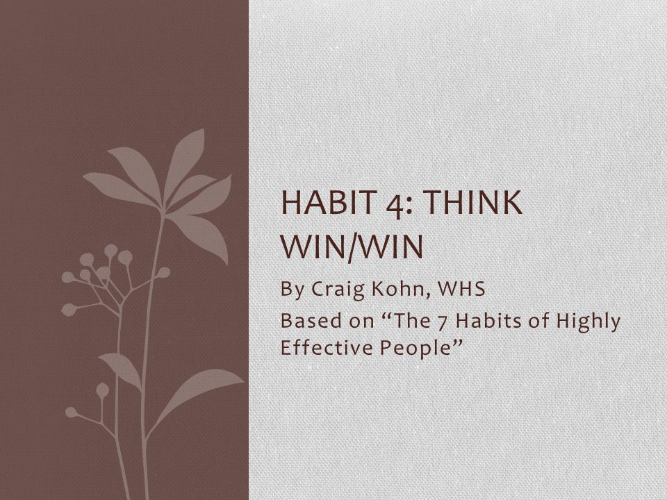 """By Craig Kohn, WHS Based on """"The 7 Habits of Highly Effective People"""" HABIT 4: THINK WIN/WIN"""