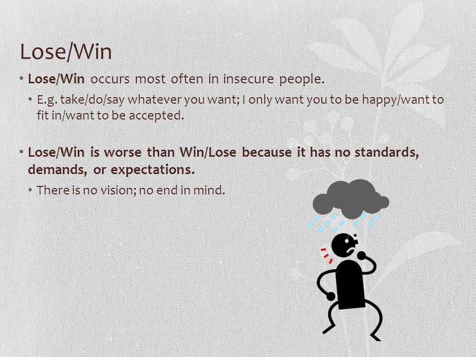 Lose/Win Lose/Win occurs most often in insecure people. E.g. take/do/say whatever you want; I only want you to be happy/want to fit in/want to be acce