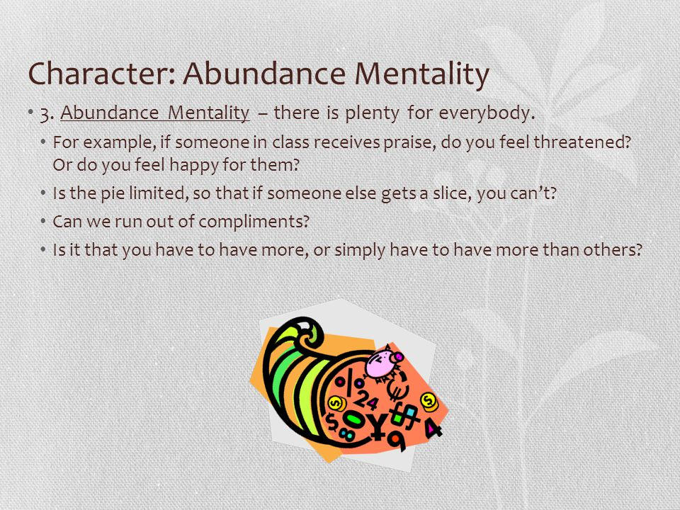 Character: Abundance Mentality 3. Abundance Mentality – there is plenty for everybody. For example, if someone in class receives praise, do you feel t