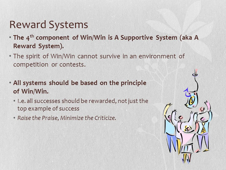 Reward Systems The 4 th component of Win/Win is A Supportive System (aka A Reward System). The spirit of Win/Win cannot survive in an environment of c