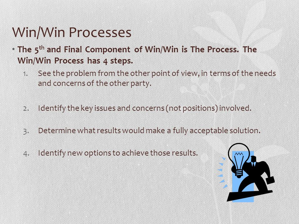 Win/Win Processes The 5 th and Final Component of Win/Win is The Process. The Win/Win Process has 4 steps. 1.See the problem from the other point of v