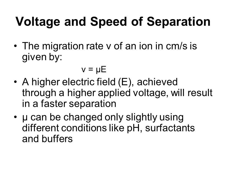 Voltage and Speed of Separation The migration rate v of an ion in cm/s is given by: v = μE A higher electric field (E), achieved through a higher appl