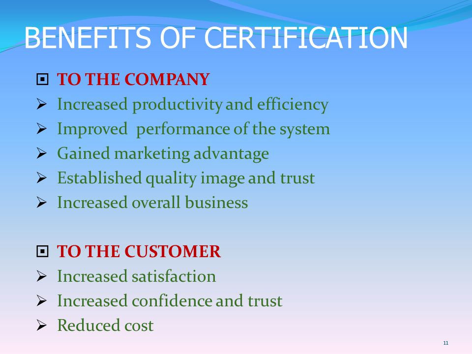 BENEFITS OF CERTIFICATION  TO THE COMPANY  Increased productivity and efficiency  Improved performance of the system  Gained marketing advantage  Established quality image and trust  Increased overall business  TO THE CUSTOMER  Increased satisfaction  Increased confidence and trust  Reduced cost 11