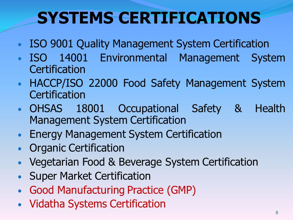 SYSTEMS CERTIFICATIONS ISO 9001 Quality Management System Certification ISO 14001 Environmental Management System Certification HACCP/ISO 22000 Food Safety Management System Certification OHSAS 18001 Occupational Safety & Health Management System Certification Energy Management System Certification Organic Certification Vegetarian Food & Beverage System Certification Super Market Certification Good Manufacturing Practice (GMP) Vidatha Systems Certification 8