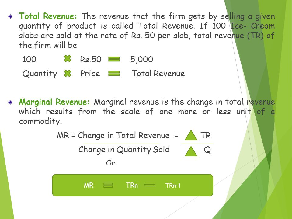 Total Revenue: The revenue that the firm gets by selling a given quantity of product is called Total Revenue. If 100 Ice- Cream slabs are sold at the