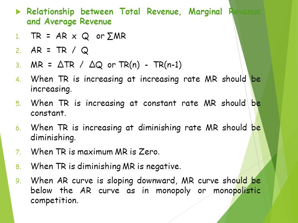  Relationship between Total Revenue, Marginal Revenue and Average Revenue 1. TR = AR x Q or ∑MR 2. AR = TR / Q 3. MR = ΔTR / ΔQ or TR(n) - TR(n-1) 4.