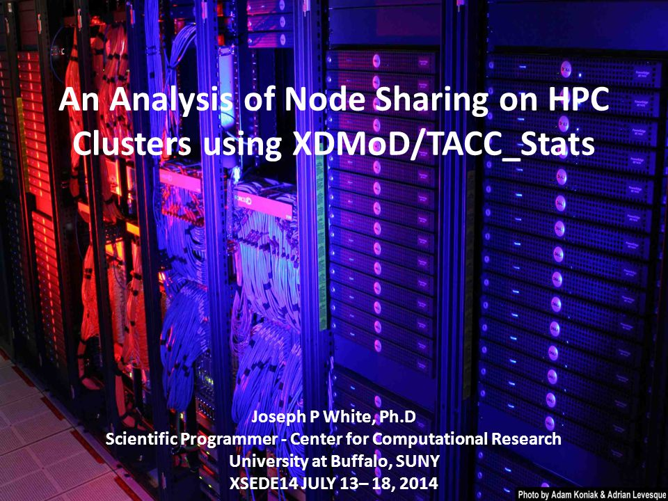 An Analysis of Node Sharing on HPC Clusters using XDMoD/TACC_Stats Joseph P White, Ph.D Scientific Programmer - Center for Computational Research University at Buffalo, SUNY XSEDE14 JULY 13– 18, 2014