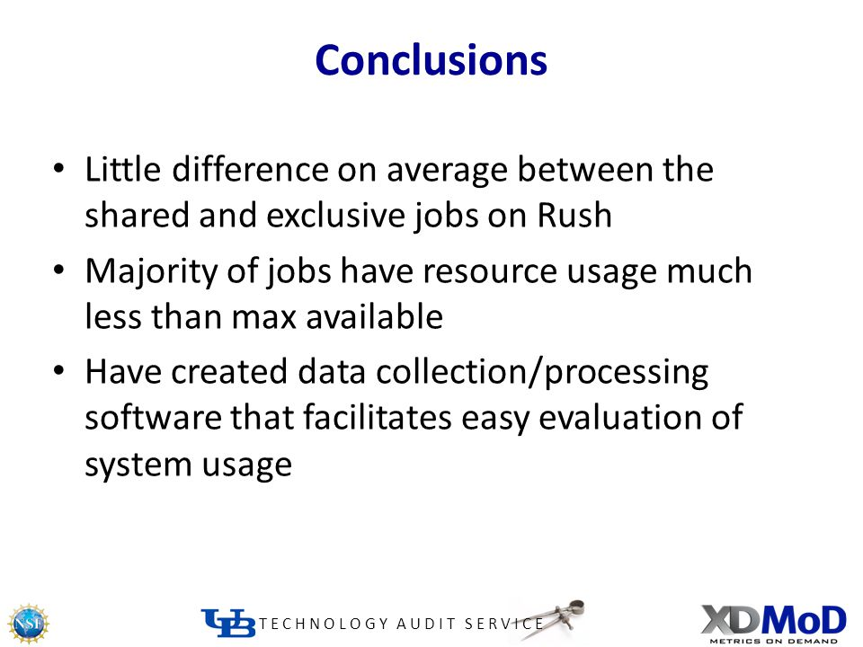 TECHNOLOGY AUDIT SERVICE Conclusions Little difference on average between the shared and exclusive jobs on Rush Majority of jobs have resource usage much less than max available Have created data collection/processing software that facilitates easy evaluation of system usage