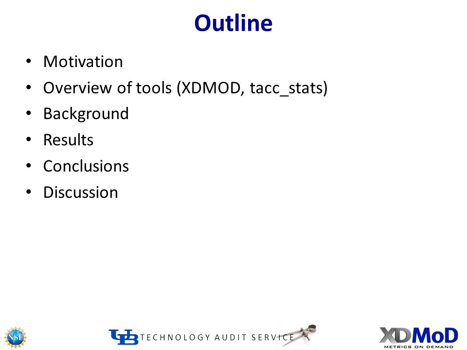TECHNOLOGY AUDIT SERVICE Outline Motivation Overview of tools (XDMOD, tacc_stats) Background Results Conclusions Discussion