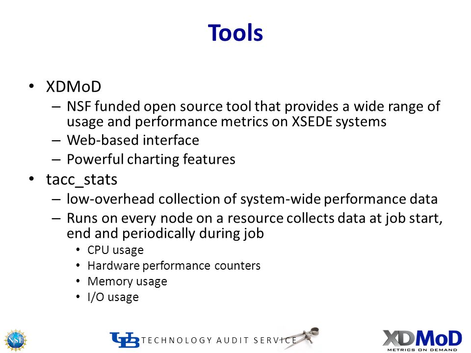 TECHNOLOGY AUDIT SERVICE Tools XDMoD – NSF funded open source tool that provides a wide range of usage and performance metrics on XSEDE systems – Web-based interface – Powerful charting features tacc_stats – low-overhead collection of system-wide performance data – Runs on every node on a resource collects data at job start, end and periodically during job CPU usage Hardware performance counters Memory usage I/O usage