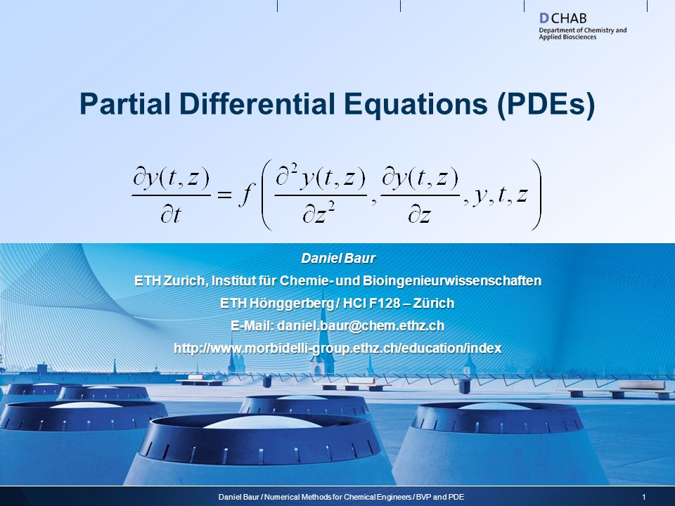 Partial Differential Equations (PDEs) 1Daniel Baur / Numerical Methods for Chemical Engineers / BVP and PDE Daniel Baur ETH Zurich, Institut für Chemie- und Bioingenieurwissenschaften ETH Hönggerberg / HCI F128 – Zürich E-Mail: daniel.baur@chem.ethz.ch http://www.morbidelli-group.ethz.ch/education/index