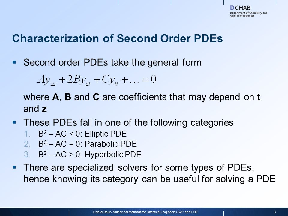 Characterization of Second Order PDEs  Second order PDEs take the general form where A, B and C are coefficients that may depend on t and z  These PDEs fall in one of the following categories 1.B 2 – AC < 0: Elliptic PDE 2.B 2 – AC = 0: Parabolic PDE 3.B 2 – AC > 0: Hyperbolic PDE  There are specialized solvers for some types of PDEs, hence knowing its category can be useful for solving a PDE 3Daniel Baur / Numerical Methods for Chemical Engineers / BVP and PDE