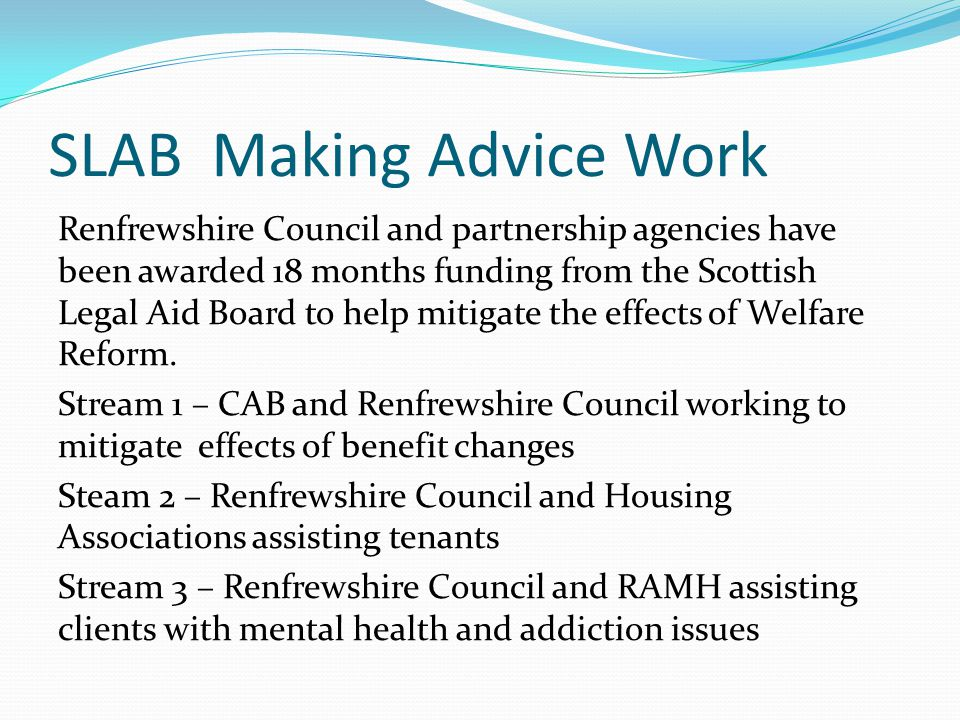 SLAB Making Advice Work Renfrewshire Council and partnership agencies have been awarded 18 months funding from the Scottish Legal Aid Board to help mitigate the effects of Welfare Reform.