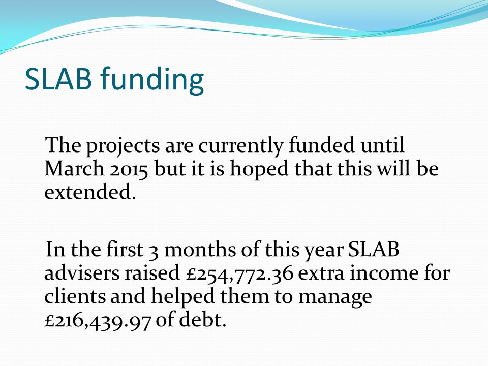 SLAB funding The projects are currently funded until March 2015 but it is hoped that this will be extended.