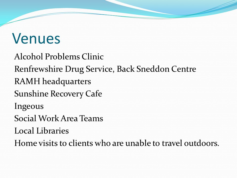 Venues Alcohol Problems Clinic Renfrewshire Drug Service, Back Sneddon Centre RAMH headquarters Sunshine Recovery Cafe Ingeous Social Work Area Teams