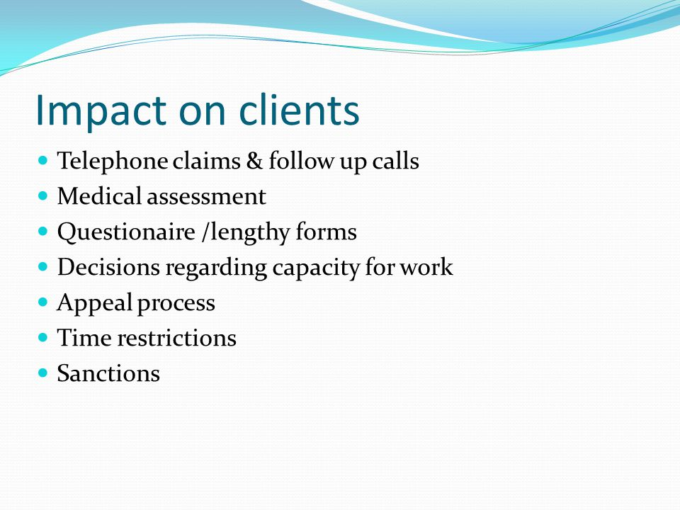 Impact on clients Telephone claims & follow up calls Medical assessment Questionaire /lengthy forms Decisions regarding capacity for work Appeal proce