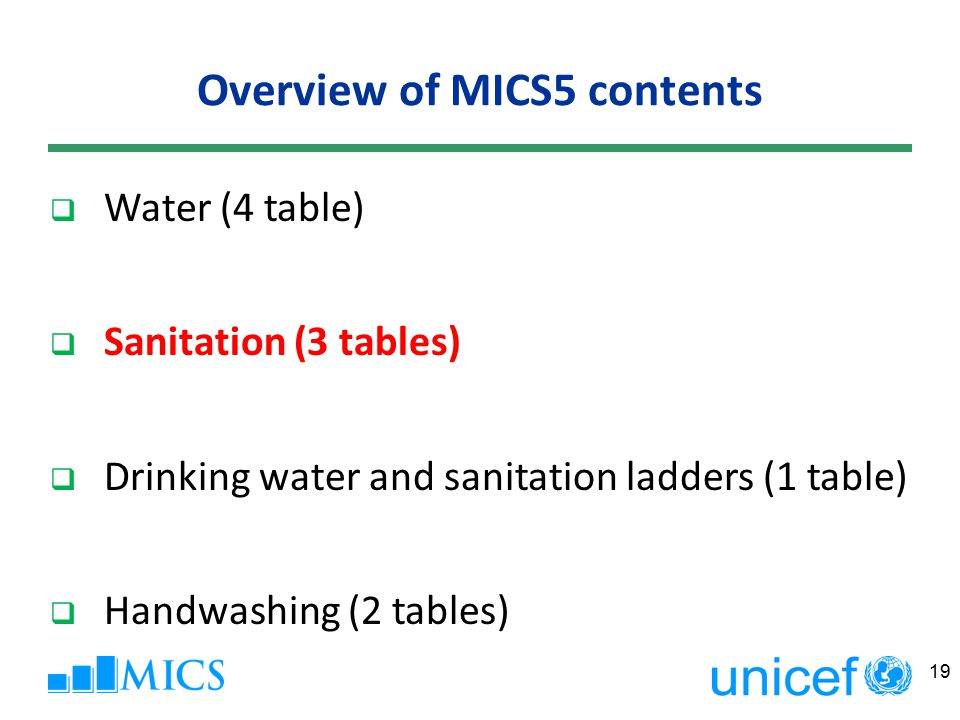 19  Water (4 table)  Sanitation (3 tables)  Drinking water and sanitation ladders (1 table)  Handwashing (2 tables) Overview of MICS5 contents