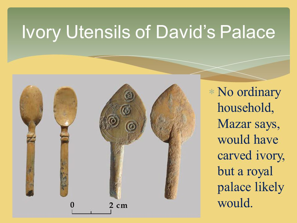  No ordinary household, Mazar says, would have carved ivory, but a royal palace likely would. Ivory Utensils of David's Palace