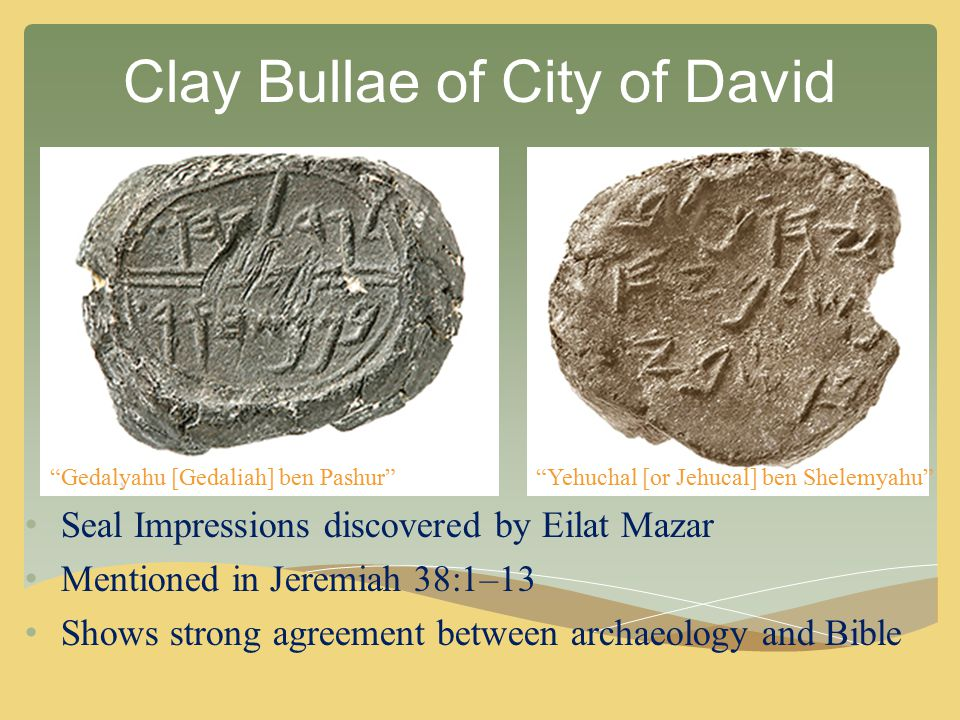 Clay Bullae of City of David Seal Impressions discovered by Eilat Mazar Mentioned in Jeremiah 38:1–13 Shows strong agreement between archaeology and B