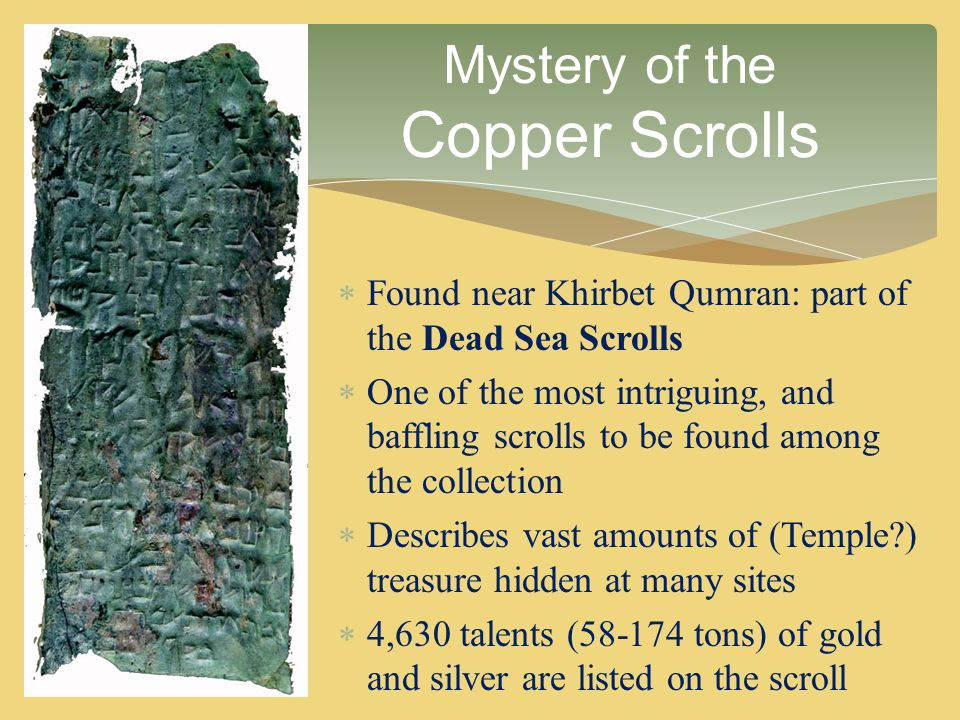  Found near Khirbet Qumran: part of the Dead Sea Scrolls  One of the most intriguing, and baffling scrolls to be found among the collection  Descri