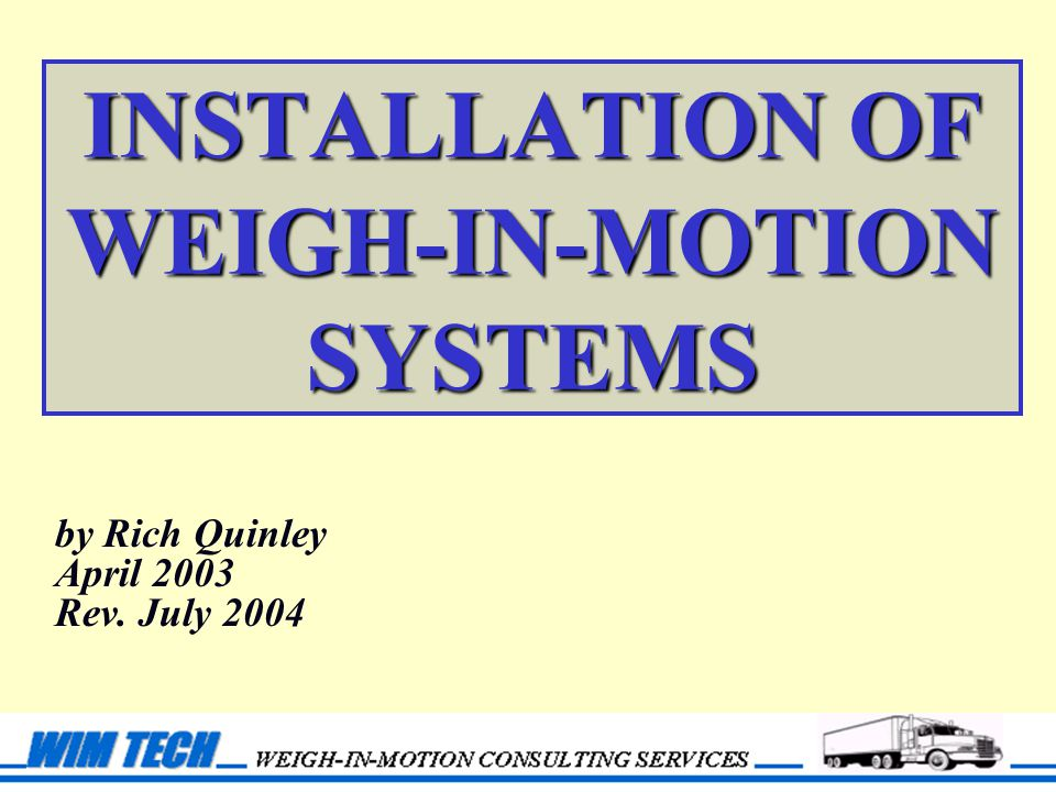 INSTALLATION OF WEIGH-IN-MOTION SYSTEMS by Rich Quinley April 2003 Rev. July 2004