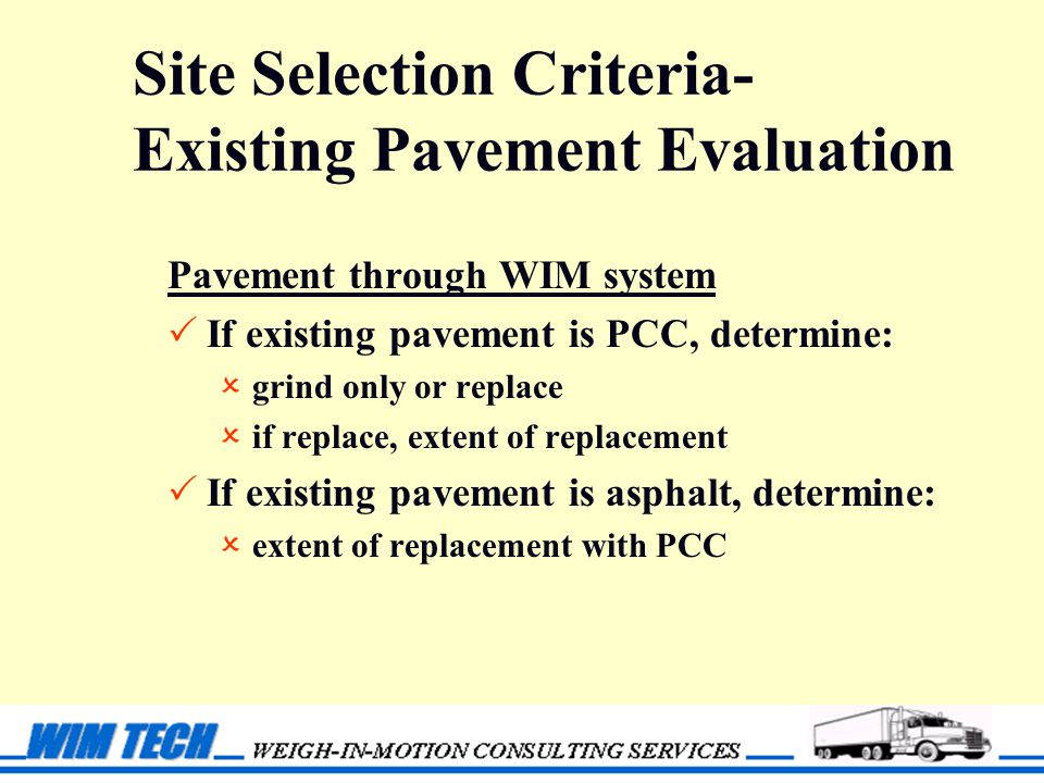 Site Selection Criteria- Existing Pavement Evaluation Pavement through WIM system  If existing pavement is PCC, determine:  grind only or replace  if replace, extent of replacement  If existing pavement is asphalt, determine:  extent of replacement with PCC