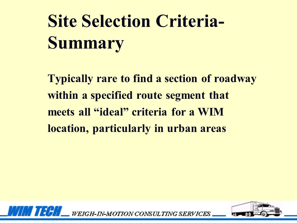 Site Selection Criteria- Summary Typically rare to find a section of roadway within a specified route segment that meets all ideal criteria for a WIM location, particularly in urban areas