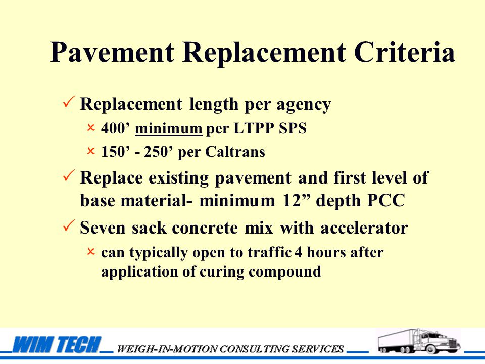 Pavement Replacement Criteria  Replacement length per agency  400' minimum per LTPP SPS  150' - 250' per Caltrans  Replace existing pavement and first level of base material- minimum 12 depth PCC  Seven sack concrete mix with accelerator  can typically open to traffic 4 hours after application of curing compound