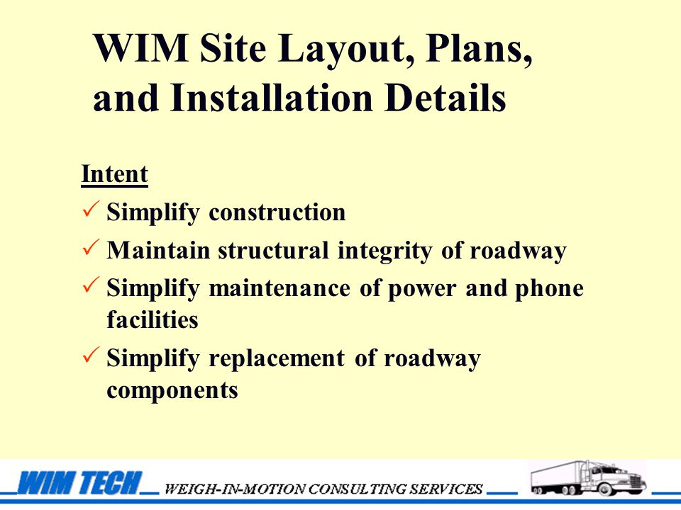 WIM Site Layout, Plans, and Installation Details Intent  Simplify construction  Maintain structural integrity of roadway  Simplify maintenance of power and phone facilities  Simplify replacement of roadway components