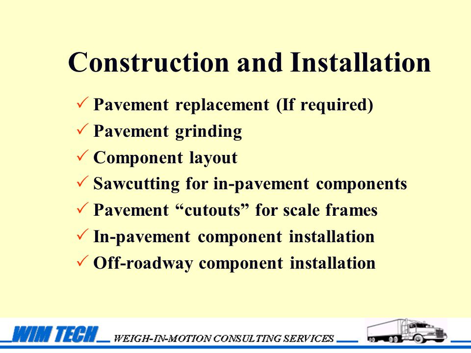 Construction and Installation  Pavement replacement (If required)  Pavement grinding  Component layout  Sawcutting for in-pavement components  Pavement cutouts for scale frames  In-pavement component installation  Off-roadway component installation