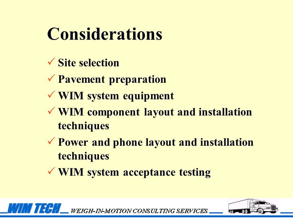 Considerations  Site selection  Pavement preparation  WIM system equipment  WIM component layout and installation techniques  Power and phone layout and installation techniques  WIM system acceptance testing