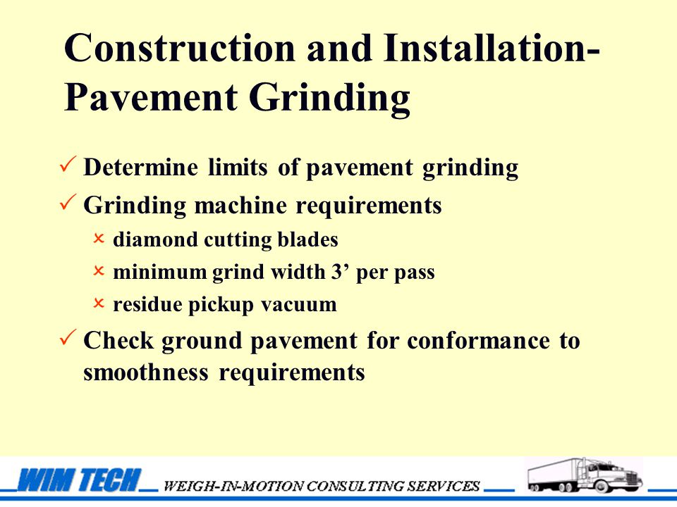 Construction and Installation- Pavement Grinding  Determine limits of pavement grinding  Grinding machine requirements  diamond cutting blades  minimum grind width 3' per pass  residue pickup vacuum  Check ground pavement for conformance to smoothness requirements