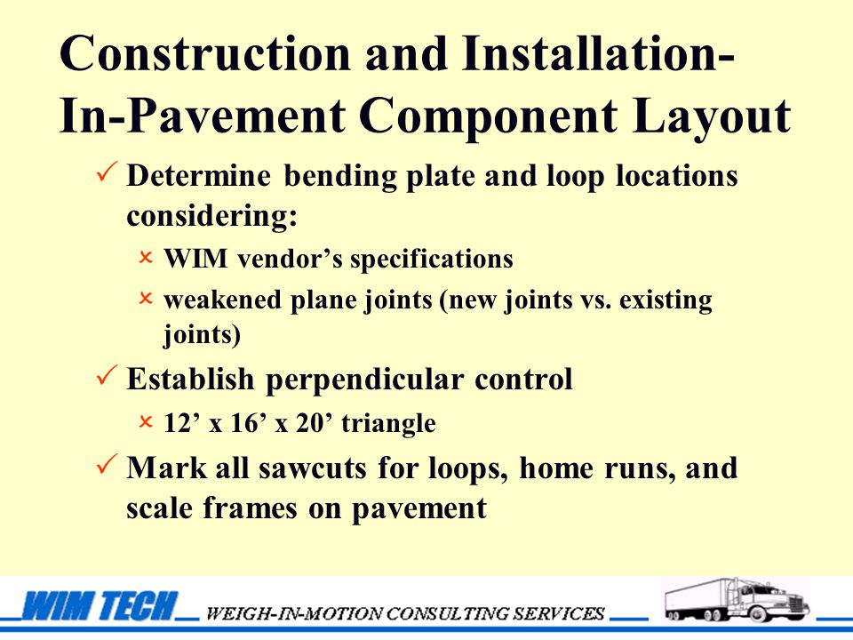Construction and Installation- In-Pavement Component Layout  Determine bending plate and loop locations considering:  WIM vendor's specifications  weakened plane joints (new joints vs.