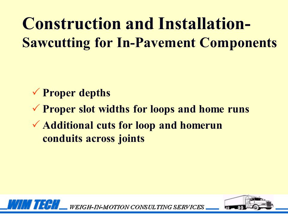 Construction and Installation- Sawcutting for In-Pavement Components  Proper depths  Proper slot widths for loops and home runs  Additional cuts for loop and homerun conduits across joints