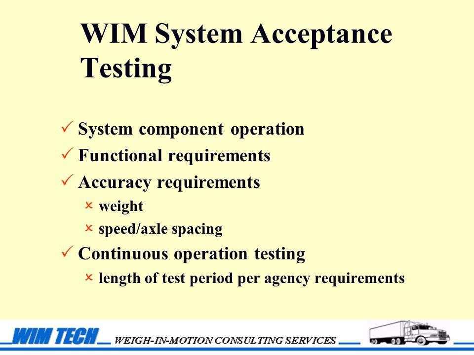 WIM System Acceptance Testing  System component operation  Functional requirements  Accuracy requirements  weight  speed/axle spacing  Continuous operation testing  length of test period per agency requirements