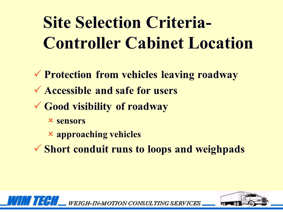 Site Selection Criteria- Controller Cabinet Location  Protection from vehicles leaving roadway  Accessible and safe for users  Good visibility of roadway  sensors  approaching vehicles  Short conduit runs to loops and weighpads