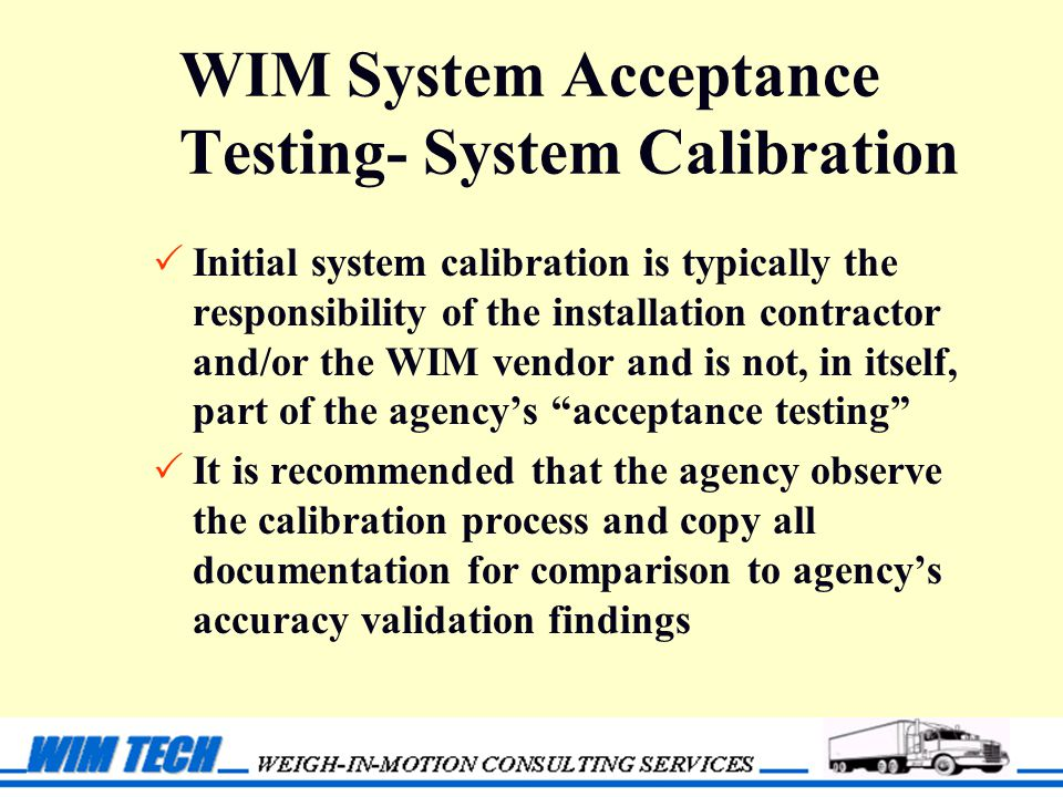 WIM System Acceptance Testing- System Calibration  Initial system calibration is typically the responsibility of the installation contractor and/or the WIM vendor and is not, in itself, part of the agency's acceptance testing  It is recommended that the agency observe the calibration process and copy all documentation for comparison to agency's accuracy validation findings