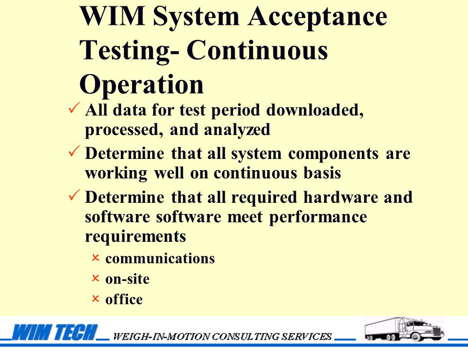 WIM System Acceptance Testing- Continuous Operation  All data for test period downloaded, processed, and analyzed  Determine that all system components are working well on continuous basis  Determine that all required hardware and software software meet performance requirements  communications  on-site  office