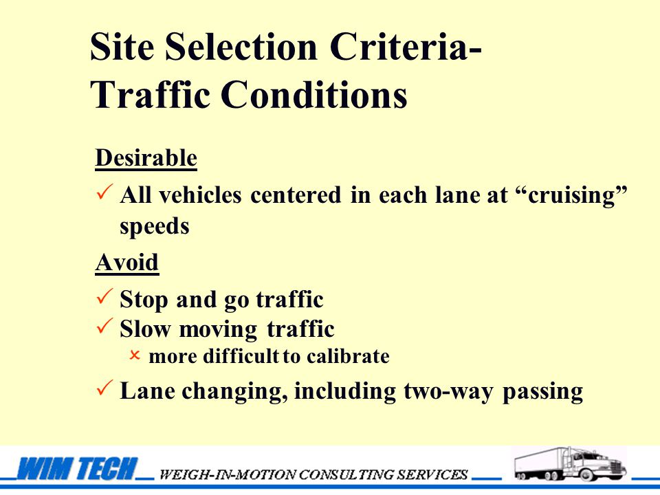 Site Selection Criteria- Traffic Conditions Desirable  All vehicles centered in each lane at cruising speeds Avoid  Stop and go traffic  Slow moving traffic  more difficult to calibrate  Lane changing, including two-way passing