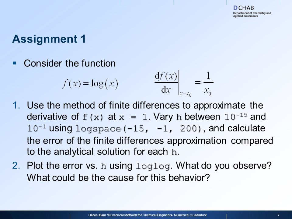 Assignment 1  Consider the function f(x)x = 1h10 -15 10 -1 logspace(-15, -1, 200) h 1.Use the method of finite differences to approximate the derivative of f(x) at x = 1.