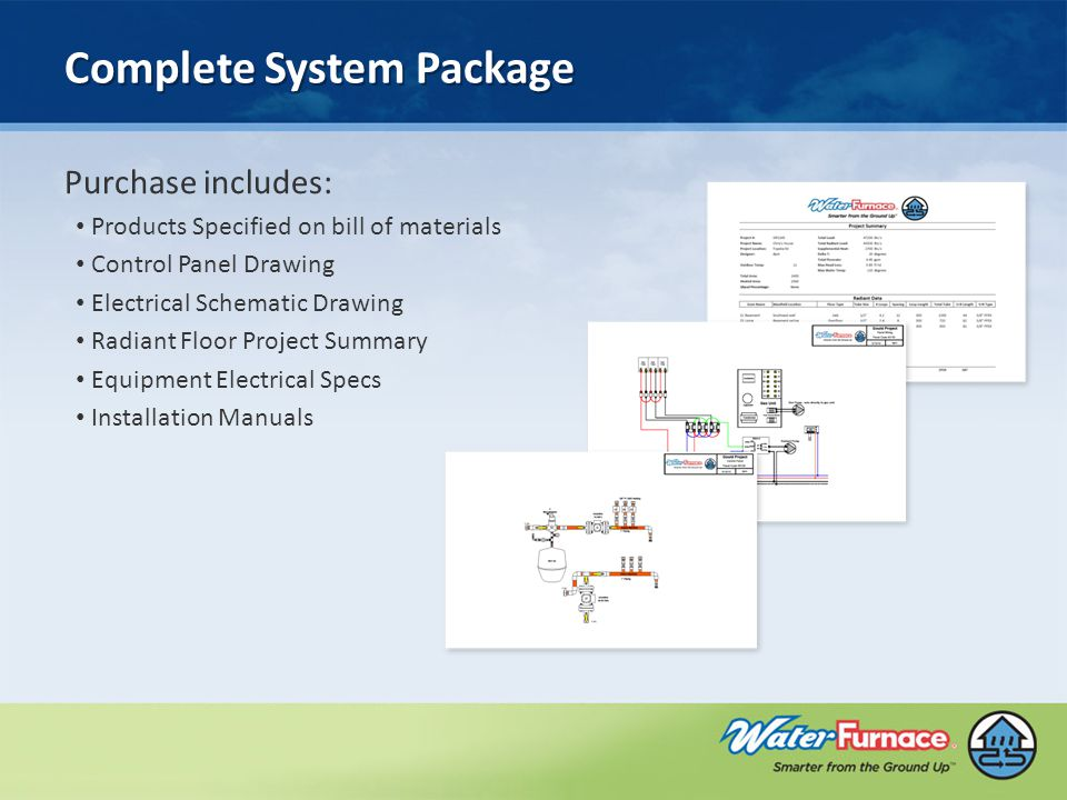 Complete System Package Purchase includes: Products Specified on bill of materials Control Panel Drawing Electrical Schematic Drawing Radiant Floor Project Summary Equipment Electrical Specs Installation Manuals
