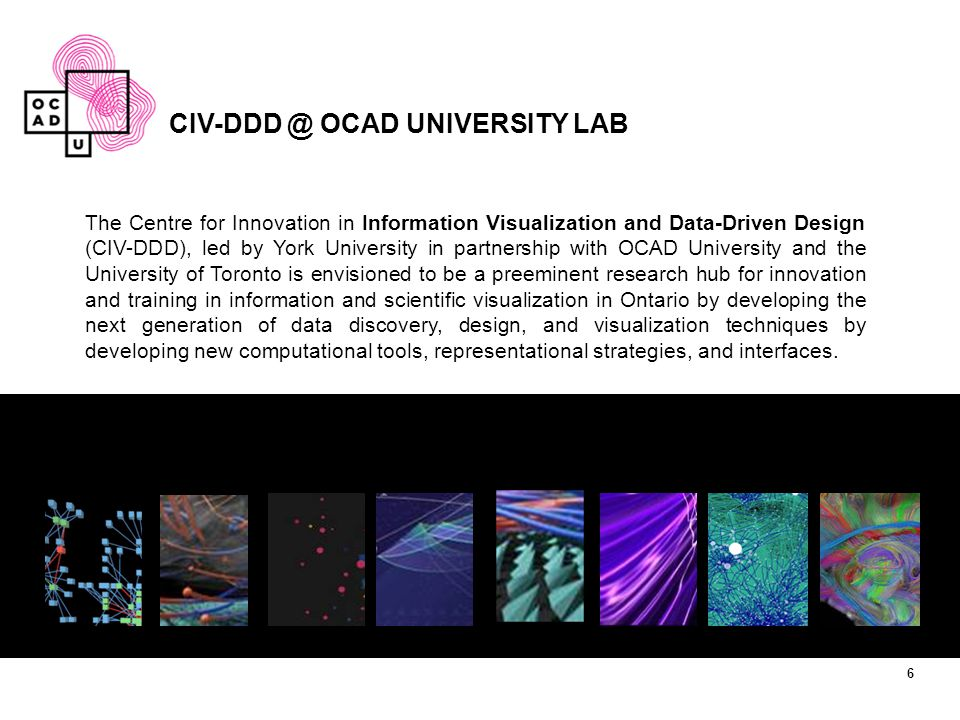 CIV-DDD @ OCAD UNIVERSITY LAB The Centre for Innovation in Information Visualization and Data-Driven Design (CIV-DDD), led by York University in partnership with OCAD University and the University of Toronto is envisioned to be a preeminent research hub for innovation and training in information and scientific visualization in Ontario by developing the next generation of data discovery, design, and visualization techniques by developing new computational tools, representational strategies, and interfaces.
