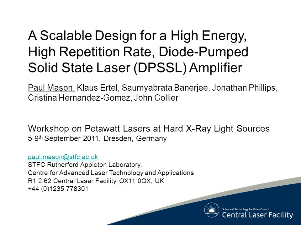 A Scalable Design for a High Energy, High Repetition Rate, Diode-Pumped Solid State Laser (DPSSL) Amplifier Paul Mason, Klaus Ertel, Saumyabrata Banerjee, Jonathan Phillips, Cristina Hernandez-Gomez, John Collier Workshop on Petawatt Lasers at Hard X-Ray Light Sources 5-9 th September 2011, Dresden, Germany paul.mason@stfc.ac.uk STFC Rutherford Appleton Laboratory, Centre for Advanced Laser Technology and Applications R1 2.62 Central Laser Facility, OX11 0QX, UK +44 (0)1235 778301