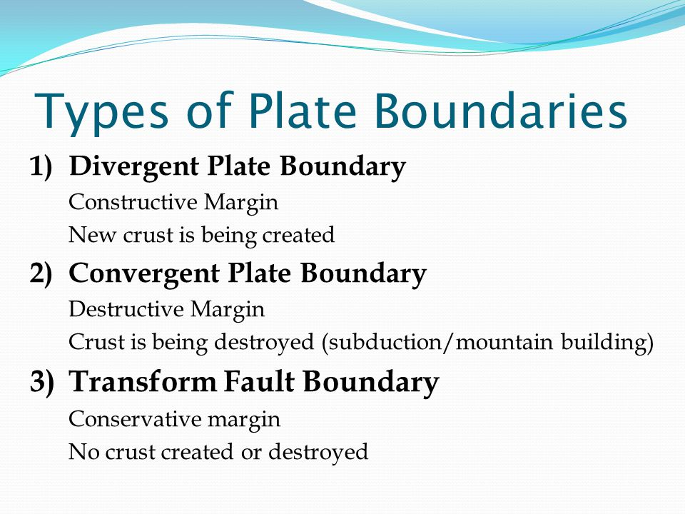 Types of Plate Boundaries 1)Divergent Plate Boundary Constructive Margin New crust is being created 2)Convergent Plate Boundary Destructive Margin Crust is being destroyed (subduction/mountain building) 3)Transform Fault Boundary Conservative margin No crust created or destroyed