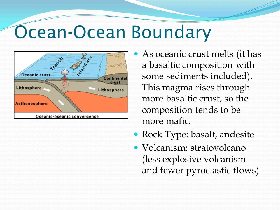 Ocean-Ocean Boundary As oceanic crust melts (it has a basaltic composition with some sediments included).