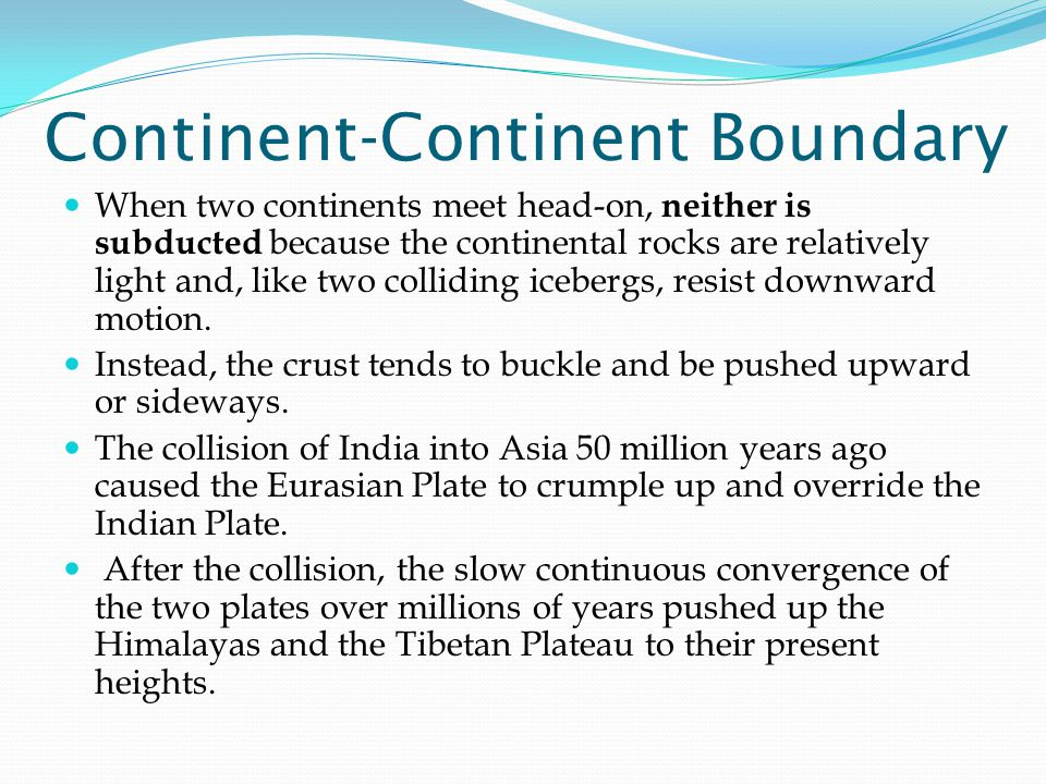 Continent-Continent Boundary When two continents meet head-on, neither is subducted because the continental rocks are relatively light and, like two colliding icebergs, resist downward motion.
