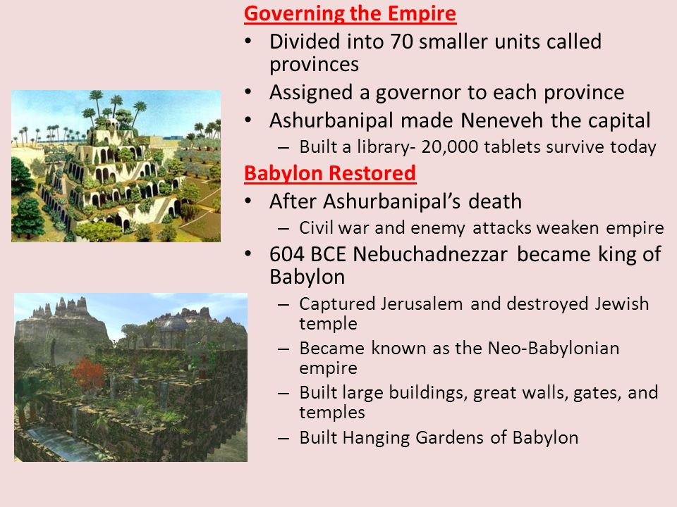 Governing the Empire Divided into 70 smaller units called provinces Assigned a governor to each province Ashurbanipal made Neneveh the capital – Built a library- 20,000 tablets survive today Babylon Restored After Ashurbanipal's death – Civil war and enemy attacks weaken empire 604 BCE Nebuchadnezzar became king of Babylon – Captured Jerusalem and destroyed Jewish temple – Became known as the Neo-Babylonian empire – Built large buildings, great walls, gates, and temples – Built Hanging Gardens of Babylon