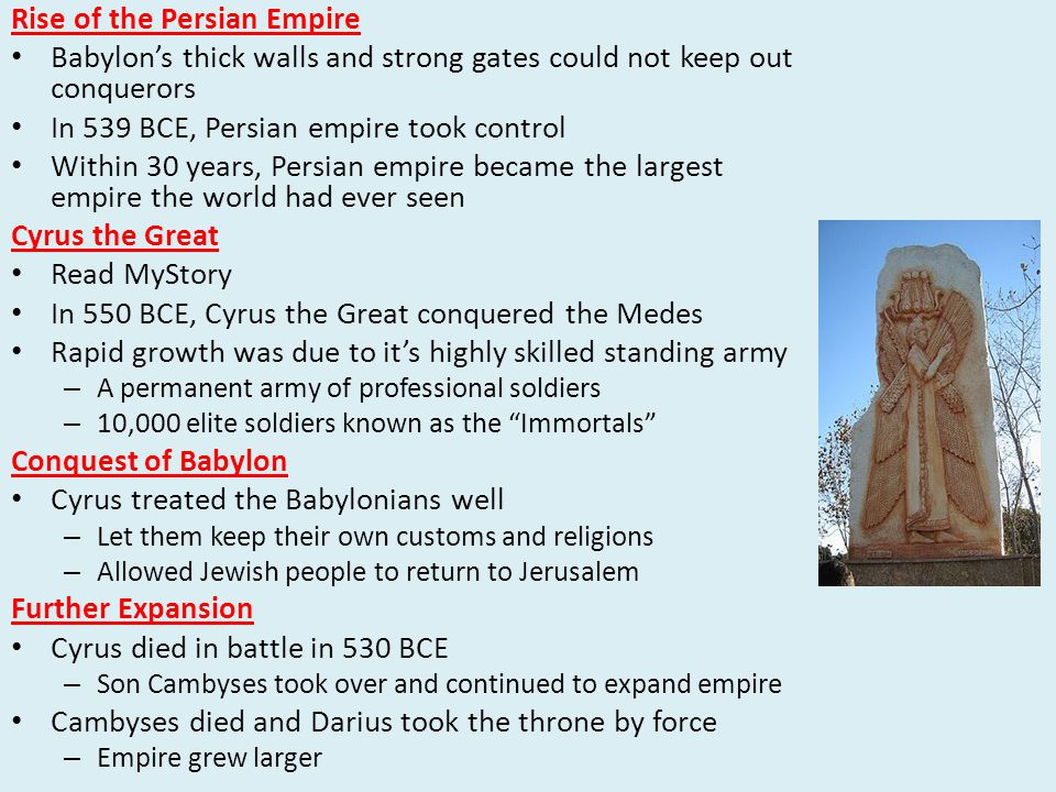 Rise of the Persian Empire Babylon's thick walls and strong gates could not keep out conquerors In 539 BCE, Persian empire took control Within 30 years, Persian empire became the largest empire the world had ever seen Cyrus the Great Read MyStory In 550 BCE, Cyrus the Great conquered the Medes Rapid growth was due to it's highly skilled standing army – A permanent army of professional soldiers – 10,000 elite soldiers known as the Immortals Conquest of Babylon Cyrus treated the Babylonians well – Let them keep their own customs and religions – Allowed Jewish people to return to Jerusalem Further Expansion Cyrus died in battle in 530 BCE – Son Cambyses took over and continued to expand empire Cambyses died and Darius took the throne by force – Empire grew larger