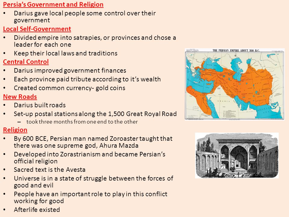 Persia's Government and Religion Darius gave local people some control over their government Local Self-Government Divided empire into satrapies, or provinces and chose a leader for each one Keep their local laws and traditions Central Control Darius improved government finances Each province paid tribute according to it's wealth Created common currency- gold coins New Roads Darius built roads Set-up postal stations along the 1,500 Great Royal Road – took three months from one end to the other Religion By 600 BCE, Persian man named Zoroaster taught that there was one supreme god, Ahura Mazda Developed into Zorastrianism and became Persian's official religion Sacred text is the Avesta Universe is in a state of struggle between the forces of good and evil People have an important role to play in this conflict working for good Afterlife existed