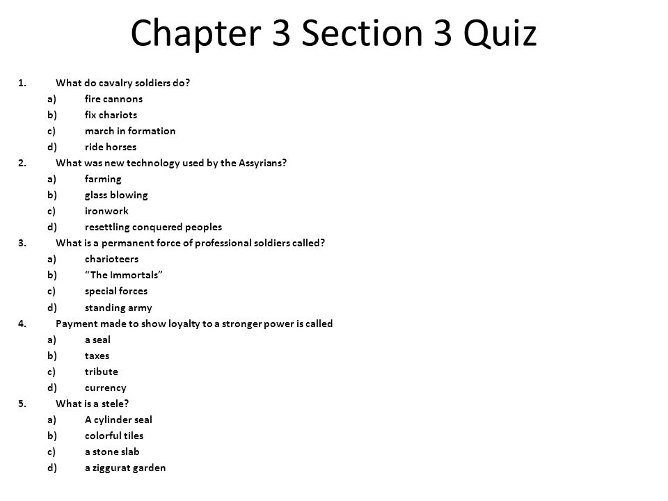 Chapter 3 Section 3 Quiz 1.What do cavalry soldiers do? a)fire cannons b)fix chariots c)march in formation d)ride horses 2.What was new technology use
